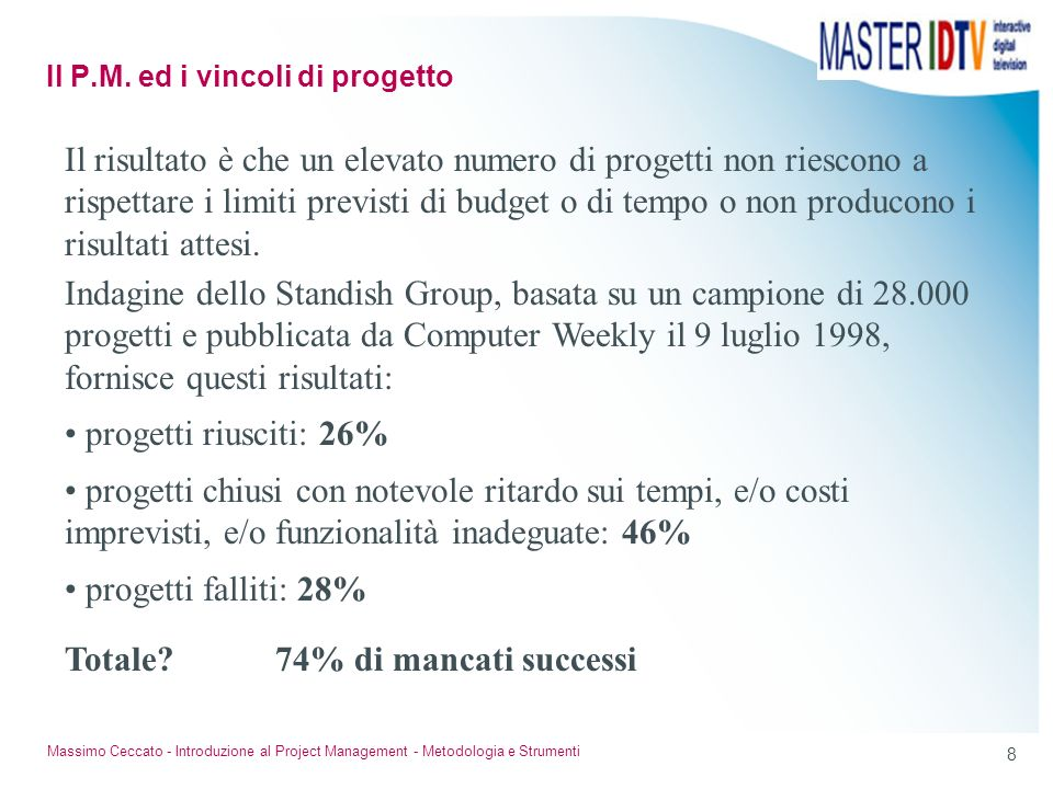 8 Massimo Ceccato - Introduzione al Project Management - Metodologia e Strumenti Il risultato è che un elevato numero di progetti non riescono a rispe