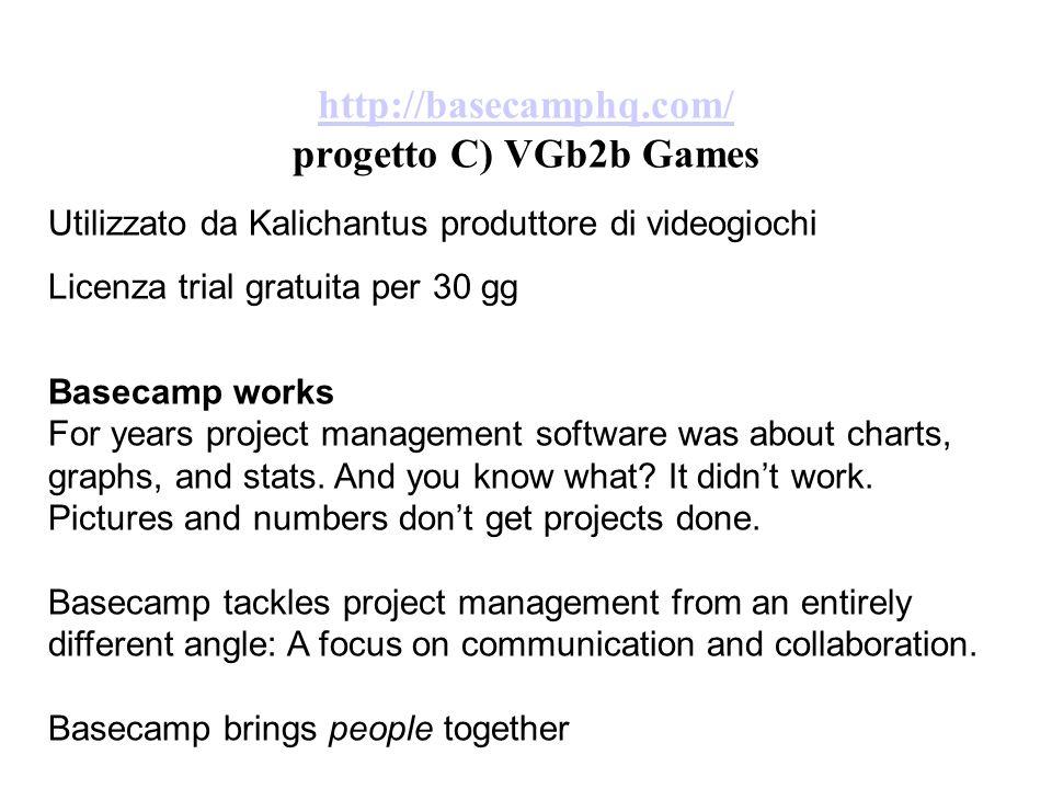 http://basecamphq.com/ http://basecamphq.com/ progetto C) VGb2b Games Utilizzato da Kalichantus produttore di videogiochi Licenza trial gratuita per 30 gg Basecamp works For years project management software was about charts, graphs, and stats.