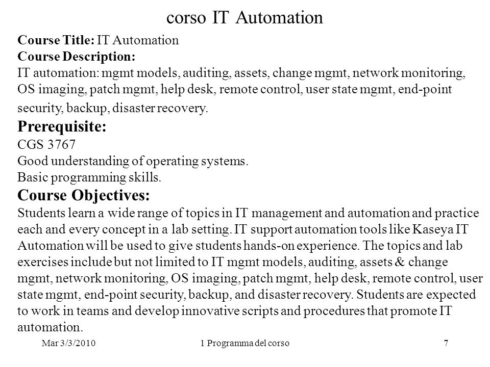 Mar 3/3/20101 Programma del corso7 corso IT Automation Course Title: IT Automation Course Description: IT automation: mgmt models, auditing, assets, change mgmt, network monitoring, OS imaging, patch mgmt, help desk, remote control, user state mgmt, end-point security, backup, disaster recovery.