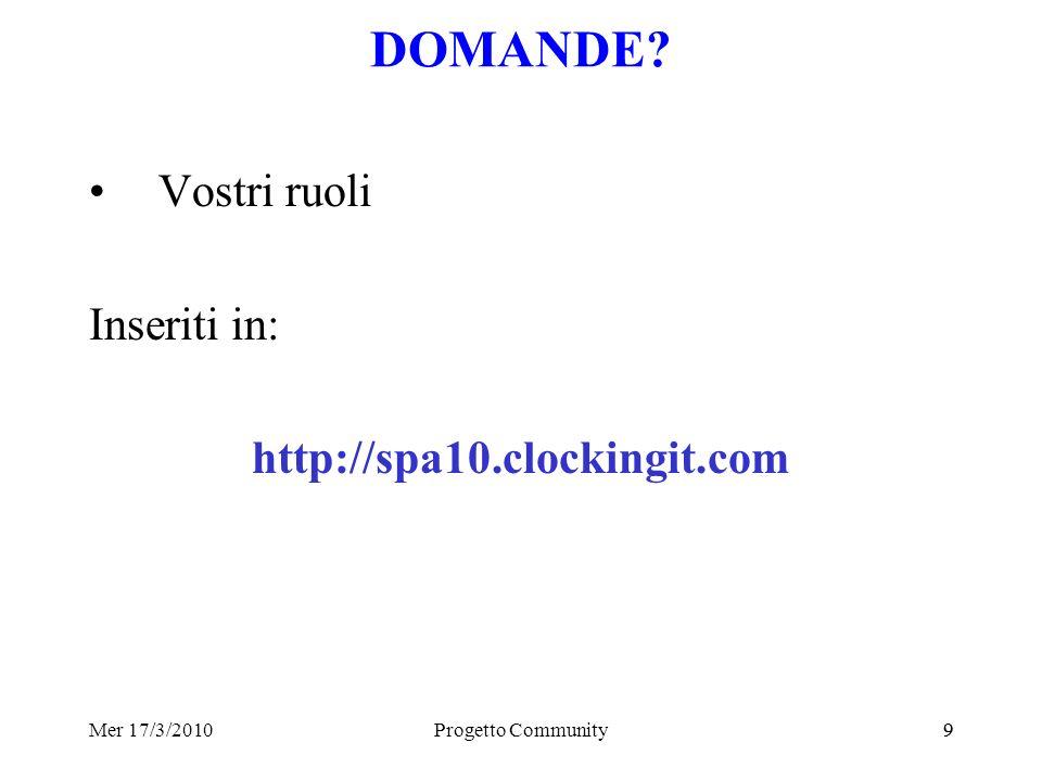 Mer 17/3/2010Progetto Community99 DOMANDE Vostri ruoli Inseriti in: http://spa10.clockingit.com