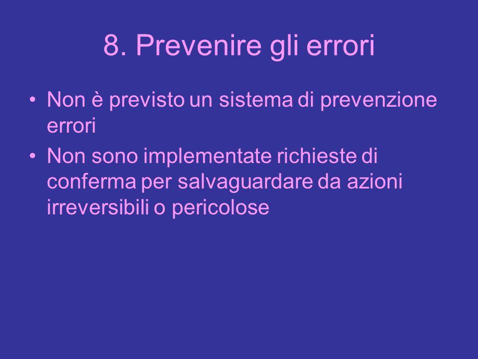 8. Prevenire gli errori Non è previsto un sistema di prevenzione errori Non sono implementate richieste di conferma per salvaguardare da azioni irreve