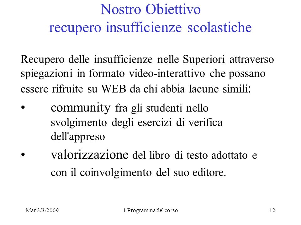 Mar 3/3/20091 Programma del corso12 Nostro Obiettivo recupero insufficienze scolastiche Recupero delle insufficienze nelle Superiori attraverso spiega