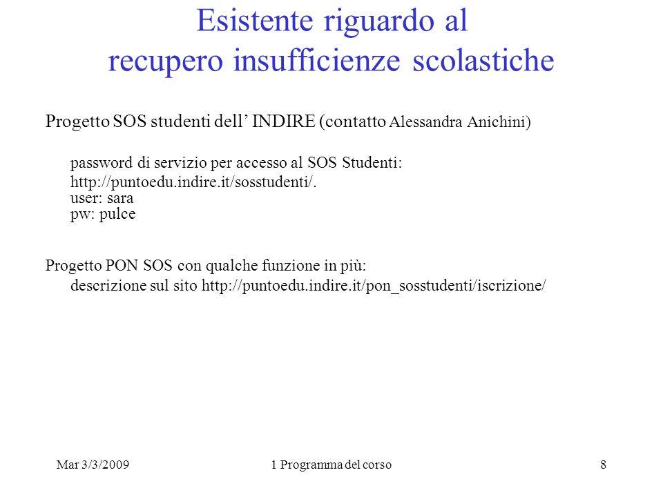 Mar 3/3/20091 Programma del corso8 Esistente riguardo al recupero insufficienze scolastiche Progetto SOS studenti dell INDIRE (contatto Alessandra Anichini) password di servizio per accesso al SOS Studenti: http://puntoedu.indire.it/sosstudenti/.