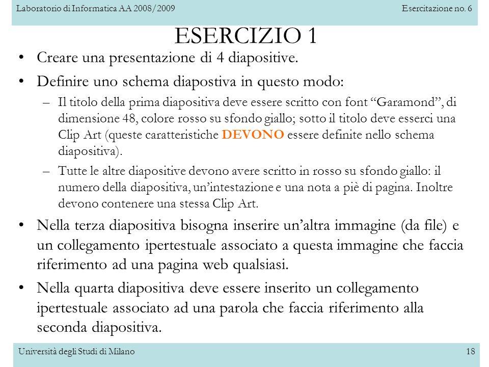 Laboratorio di Informatica AA 2008/2009Esercitazione no. 6 Università degli Studi di Milano18 ESERCIZIO 1 Creare una presentazione di 4 diapositive. D