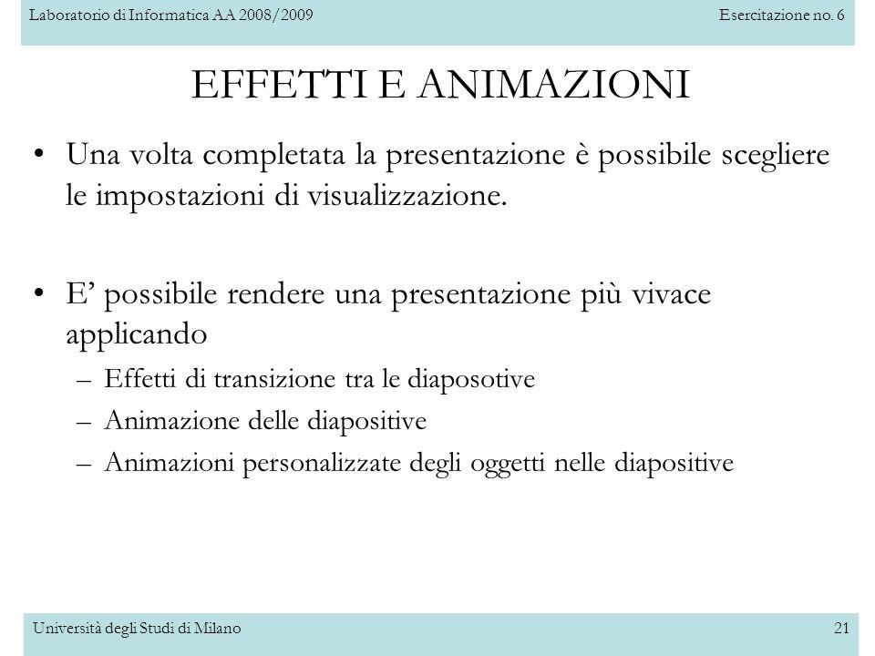 Laboratorio di Informatica AA 2008/2009Esercitazione no. 6 Università degli Studi di Milano21 EFFETTI E ANIMAZIONI Una volta completata la presentazio