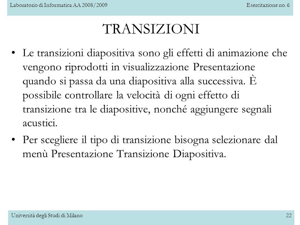 Laboratorio di Informatica AA 2008/2009Esercitazione no. 6 Università degli Studi di Milano22 TRANSIZIONI Le transizioni diapositiva sono gli effetti