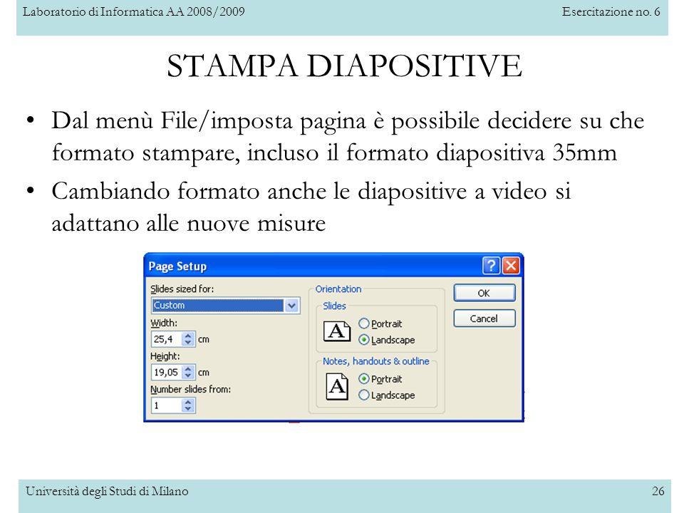 Laboratorio di Informatica AA 2008/2009Esercitazione no. 6 Università degli Studi di Milano26 STAMPA DIAPOSITIVE Dal menù File/imposta pagina è possib