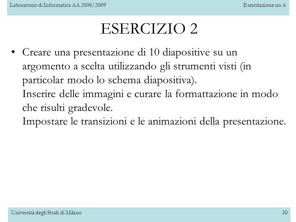 Laboratorio di Informatica AA 2008/2009Esercitazione no. 6 Università degli Studi di Milano30 ESERCIZIO 2 Creare una presentazione di 10 diapositive s