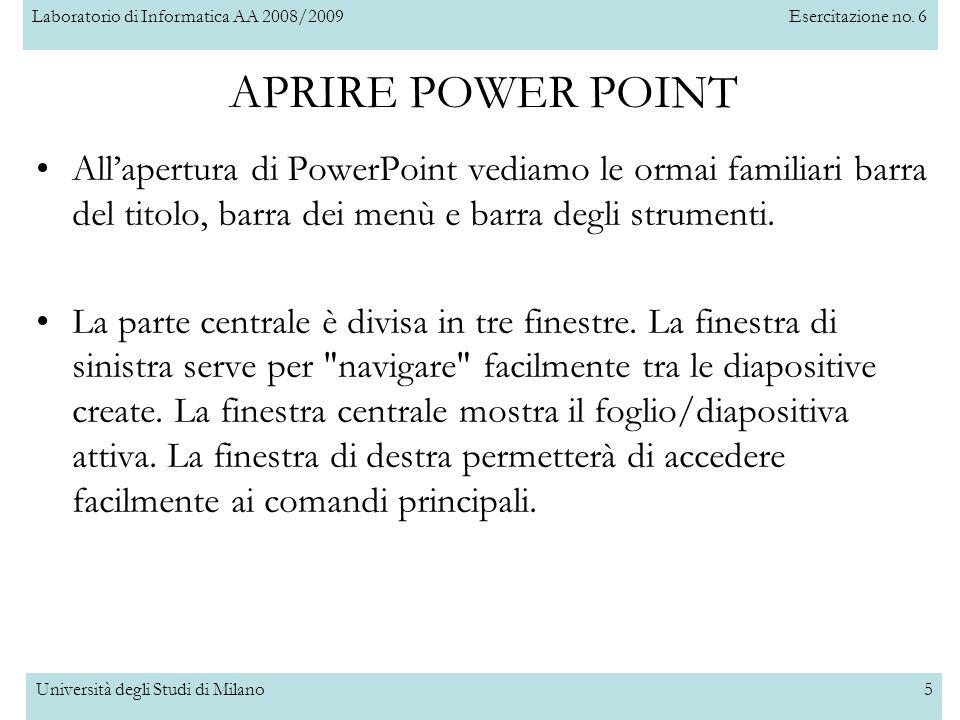 Laboratorio di Informatica AA 2008/2009Esercitazione no. 6 Università degli Studi di Milano5 APRIRE POWER POINT Allapertura di PowerPoint vediamo le o