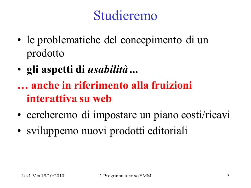 Lez1 Ven 15/10/20101 Programma corso EMM3 Studieremo le problematiche del concepimento di un prodotto gli aspetti di usabilità...