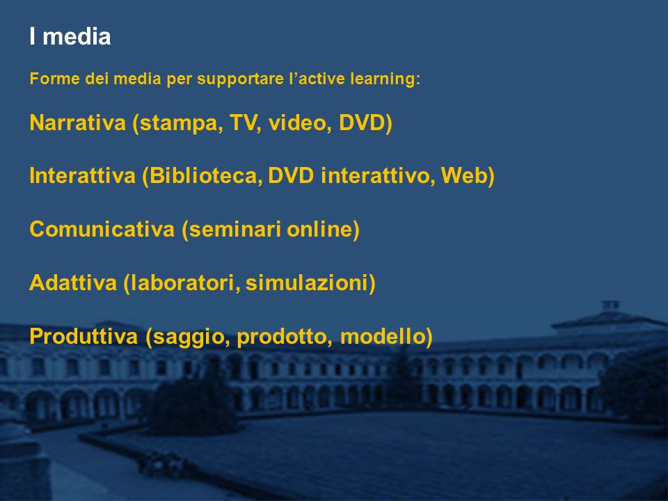 I media Forme dei media per supportare lactive learning: Narrativa (stampa, TV, video, DVD) Interattiva (Biblioteca, DVD interattivo, Web) Comunicativa (seminari online) Adattiva (laboratori, simulazioni) Produttiva (saggio, prodotto, modello)