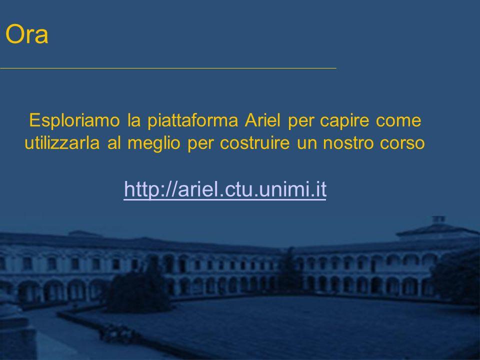 Ora Esploriamo la piattaforma Ariel per capire come utilizzarla al meglio per costruire un nostro corso http://ariel.ctu.unimi.it