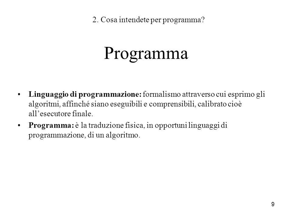 9 Programma Linguaggio di programmazione: formalismo attraverso cui esprimo gli algoritmi, affinché siano eseguibili e comprensibili, calibrato cioè a