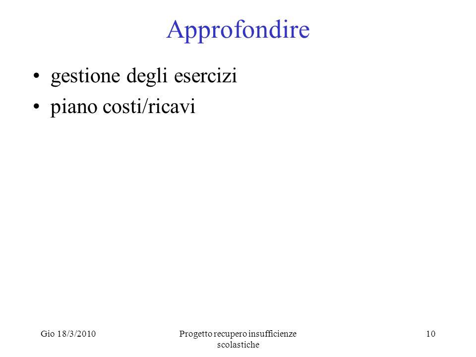 Gio 18/3/2010Progetto recupero insufficienze scolastiche 10 Approfondire gestione degli esercizi piano costi/ricavi