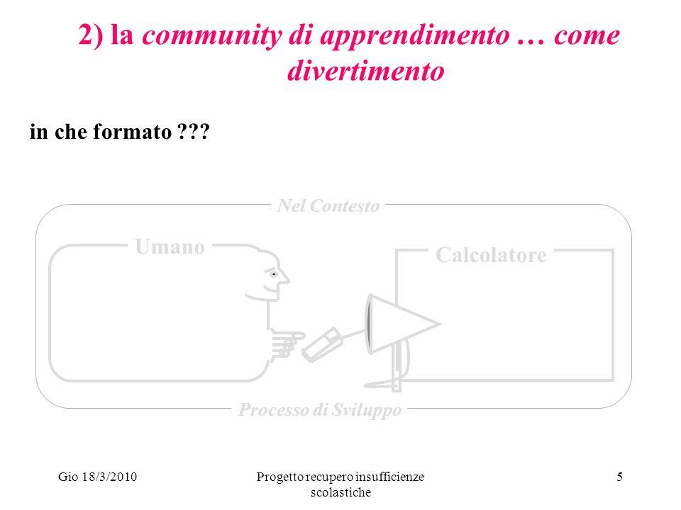 Gio 18/3/2010Progetto recupero insufficienze scolastiche 5 2) la community di apprendimento … come divertimento Umano Calcolatore Nel Contesto Processo di Sviluppo in che formato