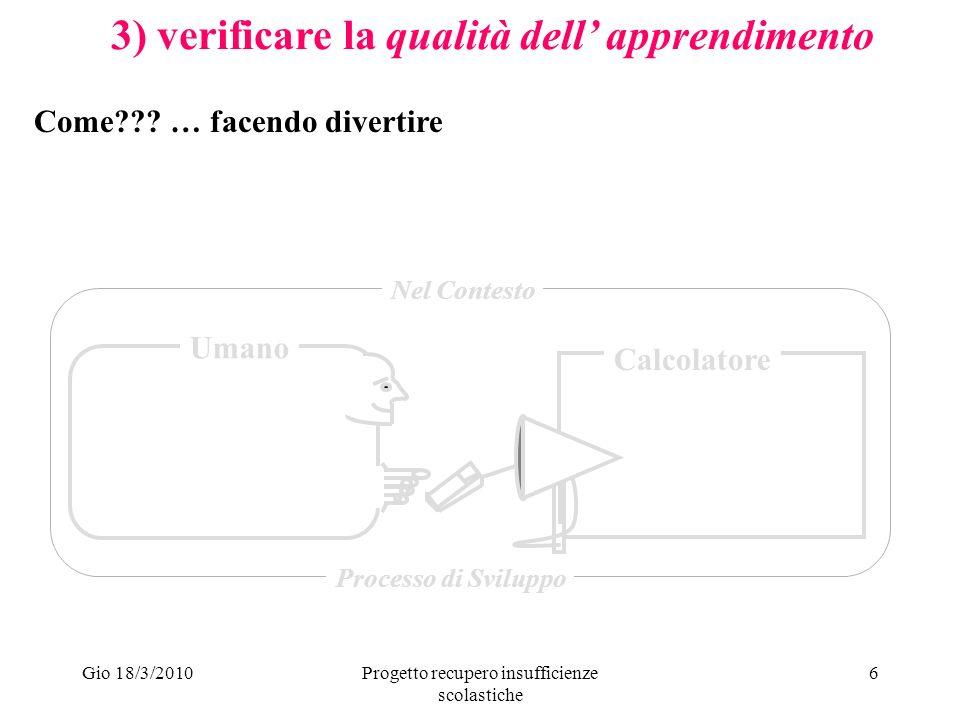 Gio 18/3/2010Progetto recupero insufficienze scolastiche 6 3) verificare la qualità dell apprendimento Umano Calcolatore Nel Contesto Processo di Sviluppo Come .