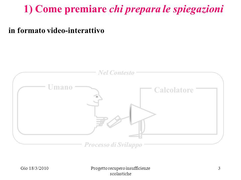 Gio 18/3/2010Progetto recupero insufficienze scolastiche 3 1) Come premiare chi prepara le spiegazioni Umano Calcolatore Nel Contesto Processo di Sviluppo in formato video-interattivo