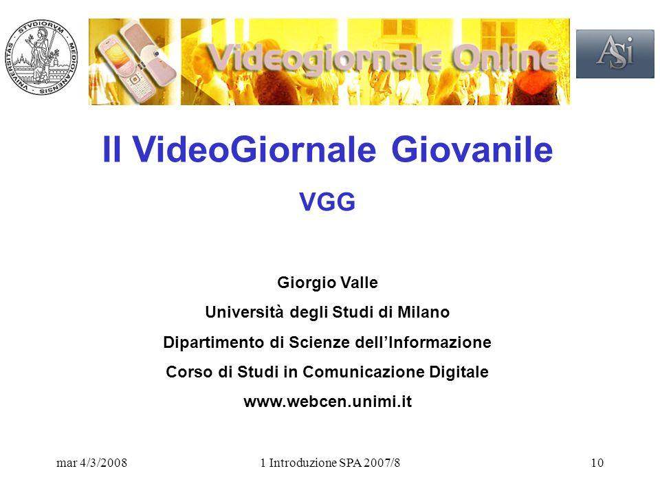 mar 4/3/20081 Introduzione SPA 2007/810 Il VideoGiornale Giovanile VGG Giorgio Valle Università degli Studi di Milano Dipartimento di Scienze dellInformazione Corso di Studi in Comunicazione Digitale www.webcen.unimi.it