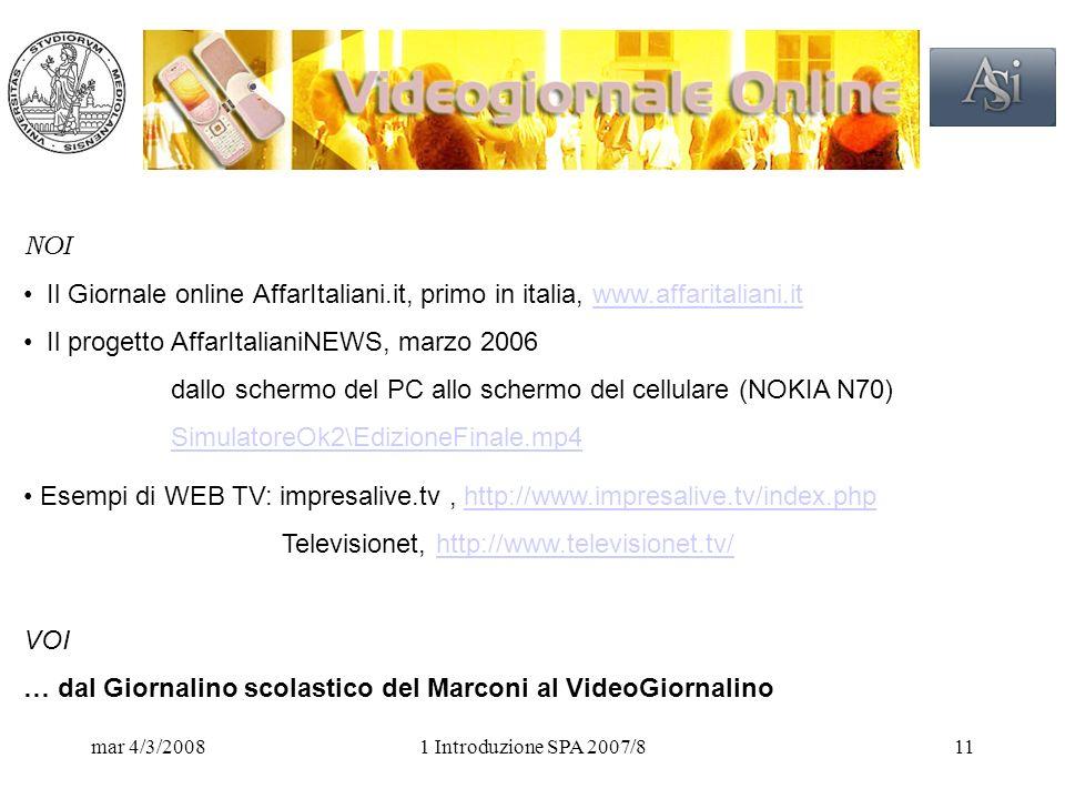 mar 4/3/20081 Introduzione SPA 2007/811 NOI Il Giornale online AffarItaliani.it, primo in italia, www.affaritaliani.itwww.affaritaliani.it Il progetto AffarItalianiNEWS, marzo 2006 dallo schermo del PC allo schermo del cellulare (NOKIA N70) SimulatoreOk2\EdizioneFinale.mp4 Esempi di WEB TV: impresalive.tv, http://www.impresalive.tv/index.phphttp://www.impresalive.tv/index.php Televisionet, http://www.televisionet.tv/http://www.televisionet.tv/ VOI … dal Giornalino scolastico del Marconi al VideoGiornalino