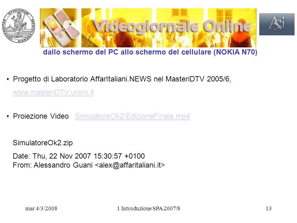 mar 4/3/20081 Introduzione SPA 2007/813 dallo schermo del PC allo schermo del cellulare (NOKIA N70) Progetto di Laboratorio AffarItaliani.NEWS nel MasteriDTV 2005/6, www.masteriDTV.unimi.it Proiezione Video SimulatoreOk2\EdizioneFinale.mp4SimulatoreOk2\EdizioneFinale.mp4 SimulatoreOk2.zip Date: Thu, 22 Nov 2007 15:30:57 +0100 From: Alessandro Guani