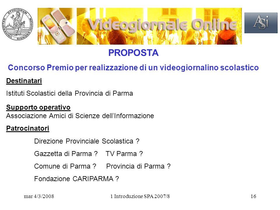 mar 4/3/20081 Introduzione SPA 2007/816 PROPOSTA Concorso Premio per realizzazione di un videogiornalino scolastico Destinatari Istituti Scolastici della Provincia di Parma Supporto operativo Associazione Amici di Scienze dellInformazione Patrocinatori Direzione Provinciale Scolastica .