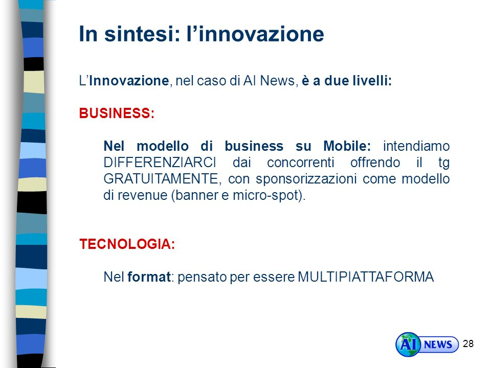 28 LInnovazione, nel caso di AI News, è a due livelli: BUSINESS: Nel modello di business su Mobile: intendiamo DIFFERENZIARCI dai concorrenti offrendo il tg GRATUITAMENTE, con sponsorizzazioni come modello di revenue (banner e micro-spot).