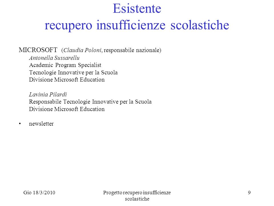 Gio 18/3/2010Progetto recupero insufficienze scolastiche 9 Esistente recupero insufficienze scolastiche MICROSOFT (Claudia Poloni, responsabile nazionale) Antonella Sussarellu Academic Program Specialist Tecnologie Innovative per la Scuola Divisione Microsoft Education Lavinia Pilardi Responsabile Tecnologie Innovative per la Scuola Divisione Microsoft Education newsletter