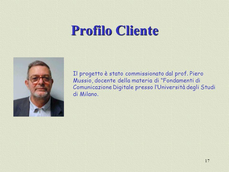 17 Profilo Cliente Il progetto è stato commissionato dal prof. Piero Mussio, docente della materia di Fondamenti di Comunicazione Digitale presso lUni