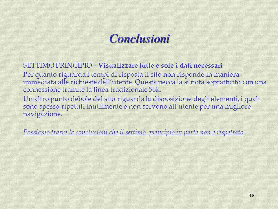 48 Conclusioni SETTIMO PRINCIPIO - Visualizzare tutte e sole i dati necessari Per quanto riguarda i tempi di risposta il sito non risponde in maniera