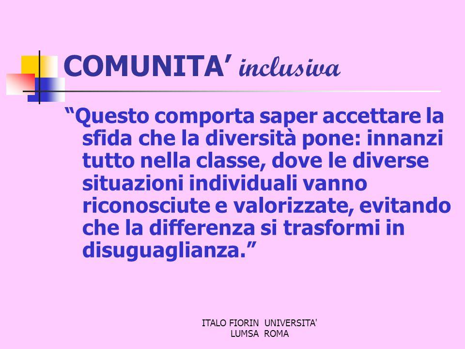 ITALO FIORIN UNIVERSITA' LUMSA ROMA COMUNITA inclusiva Questo comporta saper accettare la sfida che la diversità pone: innanzi tutto nella classe, dov