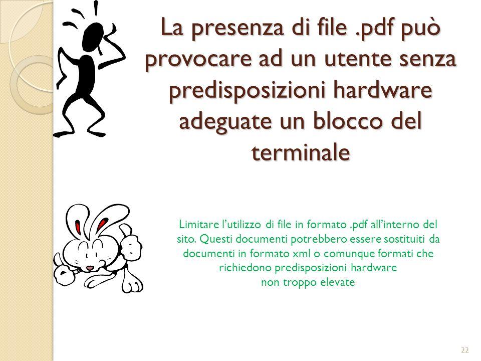 La presenza di file.pdf può provocare ad un utente senza predisposizioni hardware adeguate un blocco del terminale Limitare lutilizzo di file in formato.pdf allinterno del sito.