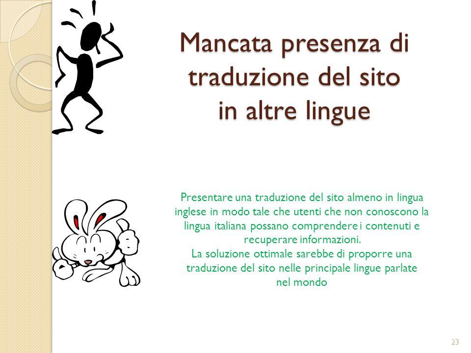 Mancata presenza di traduzione del sito in altre lingue Presentare una traduzione del sito almeno in lingua inglese in modo tale che utenti che non conoscono la lingua italiana possano comprendere i contenuti e recuperare informazioni.