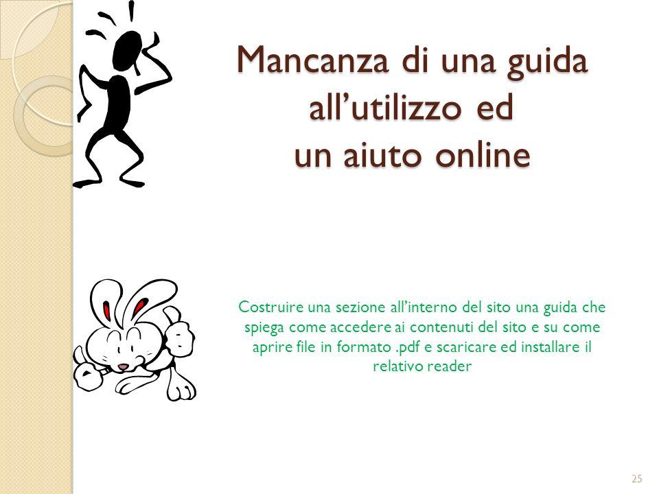 Mancanza di una guida allutilizzo ed un aiuto online Costruire una sezione allinterno del sito una guida che spiega come accedere ai contenuti del sito e su come aprire file in formato.pdf e scaricare ed installare il relativo reader 25