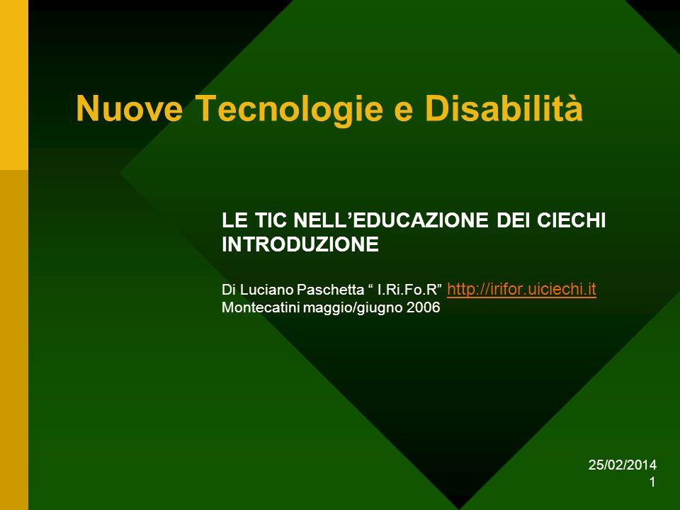 25/02/2014 1 Nuove Tecnologie e Disabilità LE TIC NELLEDUCAZIONE DEI CIECHI INTRODUZIONE Di Luciano Paschetta I.Ri.Fo.R http://irifor.uiciechi.it http://irifor.uiciechi.it Montecatini maggio/giugno 2006