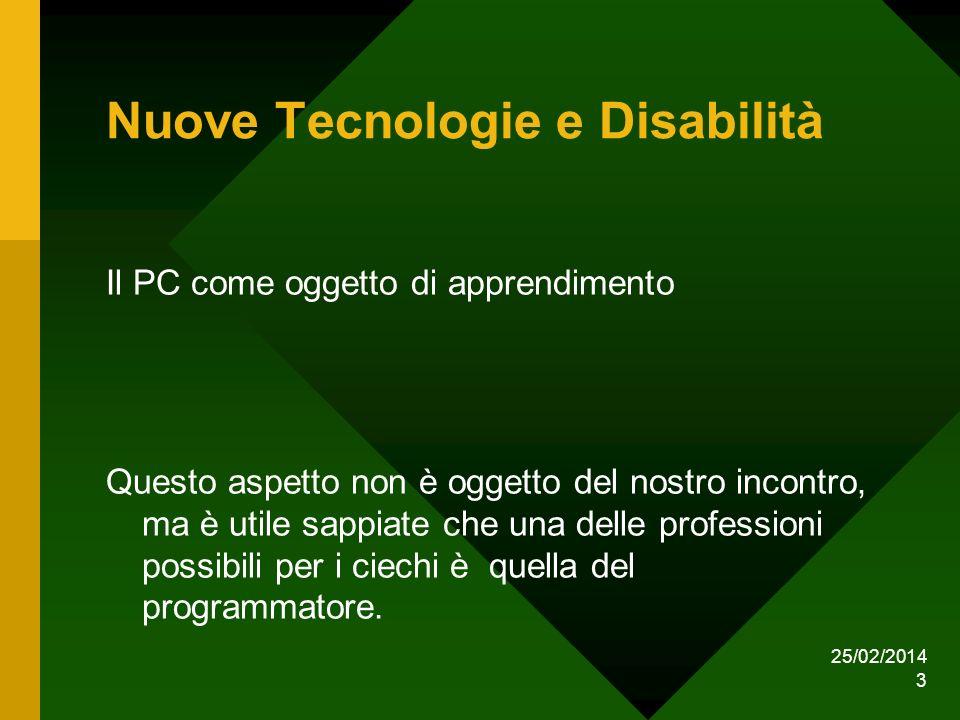 25/02/2014 3 Nuove Tecnologie e Disabilità Il PC come oggetto di apprendimento Questo aspetto non è oggetto del nostro incontro, ma è utile sappiate che una delle professioni possibili per i ciechi è quella del programmatore.