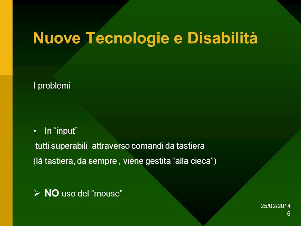 25/02/2014 6 Nuove Tecnologie e Disabilità I problemi In input tutti superabili attraverso comandi da tastiera (là tastiera, da sempre, viene gestita alla cieca) NO uso del mouse