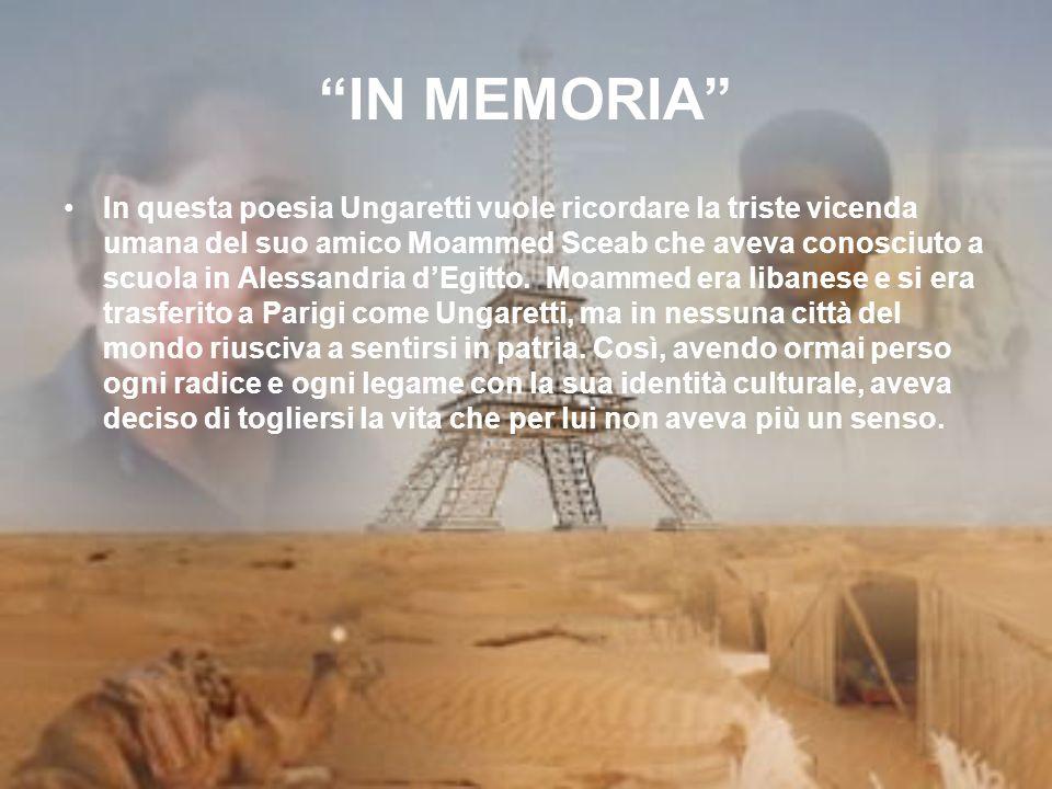 IN MEMORIA In questa poesia Ungaretti vuole ricordare la triste vicenda umana del suo amico Moammed Sceab che aveva conosciuto a scuola in Alessandria