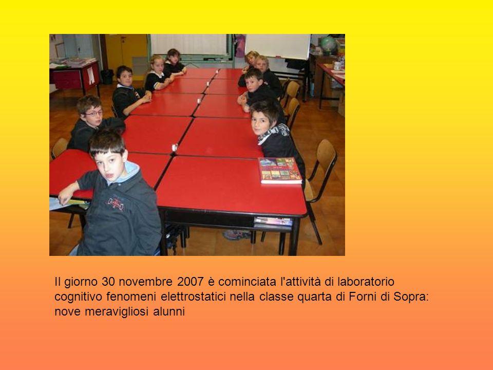Il giorno 30 novembre 2007 è cominciata l attività di laboratorio cognitivo fenomeni elettrostatici nella classe quarta di Forni di Sopra: nove meravigliosi alunni