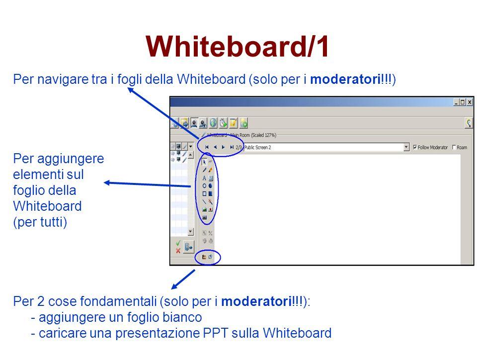 Whiteboard/1 Per navigare tra i fogli della Whiteboard (solo per i moderatori!!!) Per aggiungere elementi sul foglio della Whiteboard (per tutti) Per 2 cose fondamentali (solo per i moderatori!!!): - aggiungere un foglio bianco - caricare una presentazione PPT sulla Whiteboard