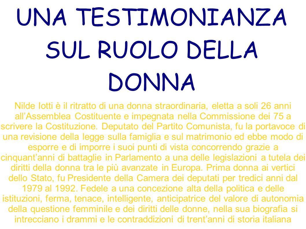 UNA TESTIMONIANZA SUL RUOLO DELLA DONNA Nilde Iotti è il ritratto di una donna straordinaria, eletta a soli 26 anni allAssemblea Costituente e impegnata nella Commissione dei 75 a scrivere la Costituzione.