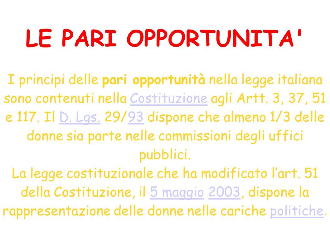LE PARI OPPORTUNITA' I principi delle pari opportunità nella legge italiana sono contenuti nella Costituzione agli Artt. 3, 37, 51 e 117. Il D. Lgs. 2