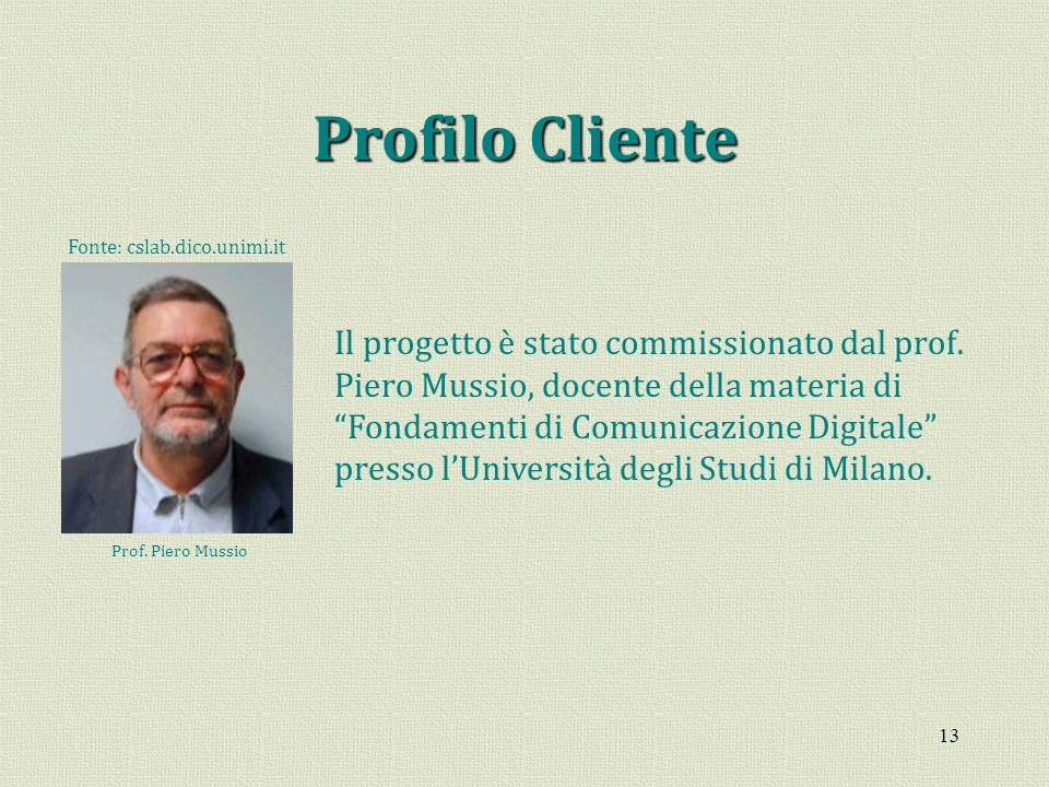 13 Profilo Cliente Il progetto è stato commissionato dal prof. Piero Mussio, docente della materia di Fondamenti di Comunicazione Digitale presso lUni