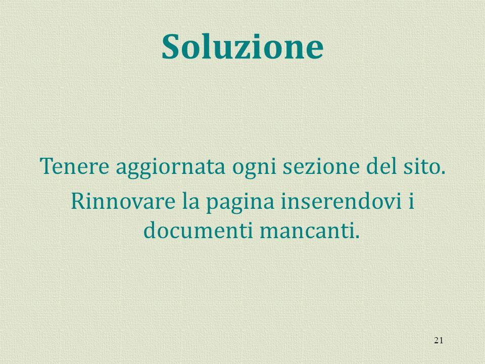 21 Soluzione Tenere aggiornata ogni sezione del sito. Rinnovare la pagina inserendovi i documenti mancanti.