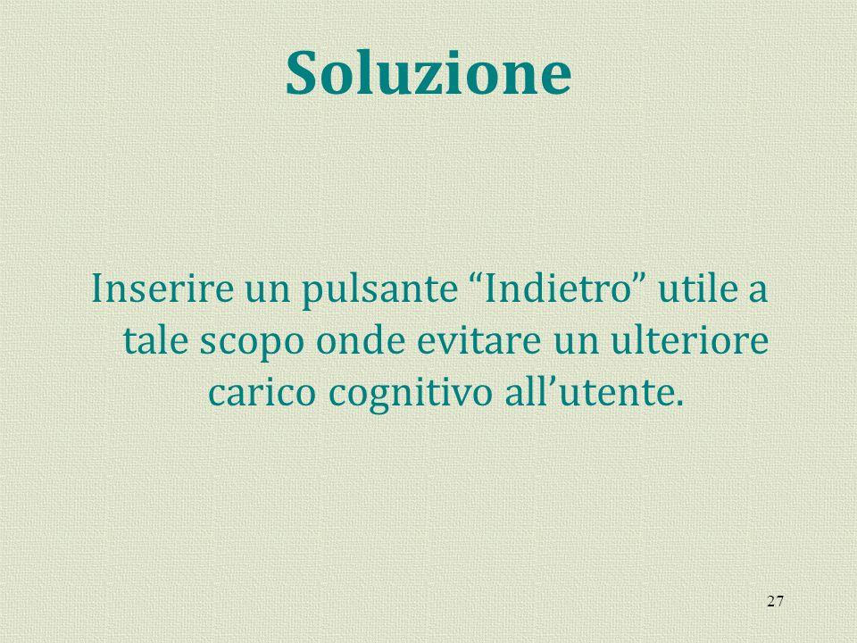 27 Soluzione Inserire un pulsante Indietro utile a tale scopo onde evitare un ulteriore carico cognitivo allutente.
