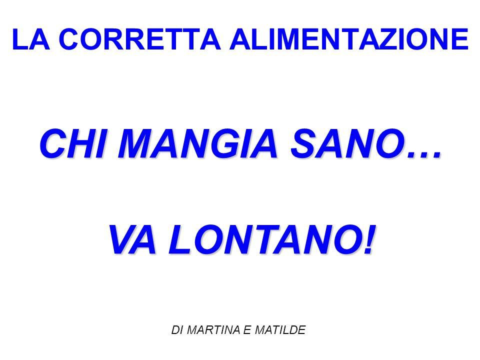 LA CORRETTA ALIMENTAZIONE CHI MANGIA SANO… VA LONTANO! DI MARTINA E MATILDE