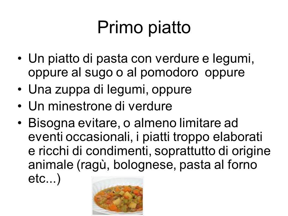Primo piatto Un piatto di pasta con verdure e legumi, oppure al sugo o al pomodoro oppure Una zuppa di legumi, oppure Un minestrone di verdure Bisogna