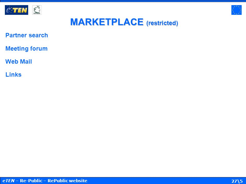 27\5 MARKETPLACE (restricted) Partner search Meeting forum Web Mail Links eTEN – Re-Public – RePublic website