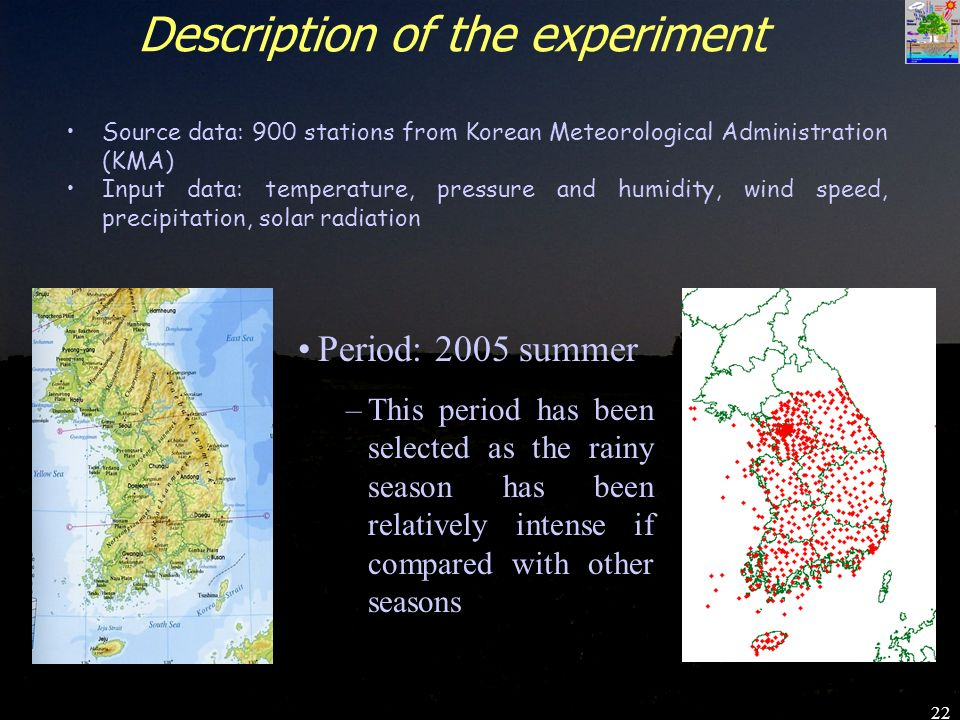 22 Description of the experiment Source data: 900 stations from Korean Meteorological Administration (KMA) Input data: temperature, pressure and humidity, wind speed, precipitation, solar radiation Period: 2005 summer –This period has been selected as the rainy season has been relatively intense if compared with other seasons