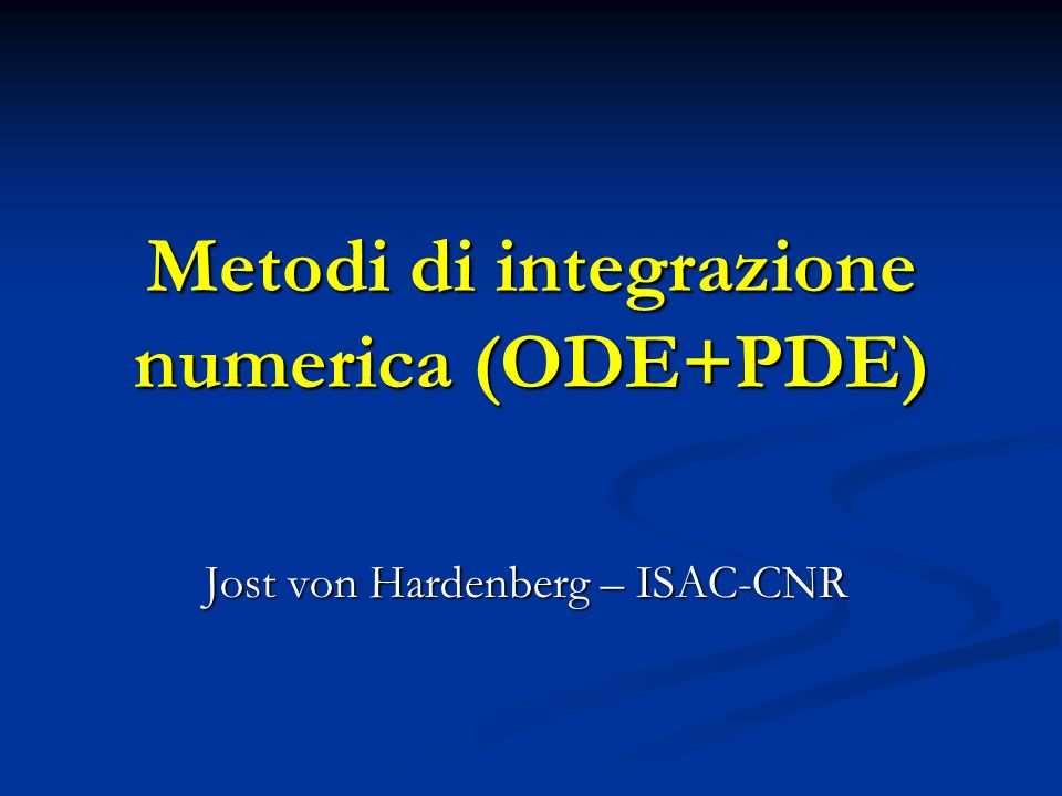 Metodi di integrazione numerica (ODE+PDE) Jost von Hardenberg – ISAC-CNR