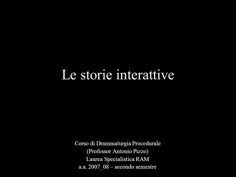 Le storie interattive Corso di Drammaturgia Procedurale (Professor Antonio Pizzo) Laurea Specialistica RAM a.a.